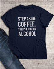 Step Aside Coffee for Alcohol T Shirt