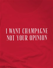 Want Champagne Not Your Opinion Ladies T Shirt