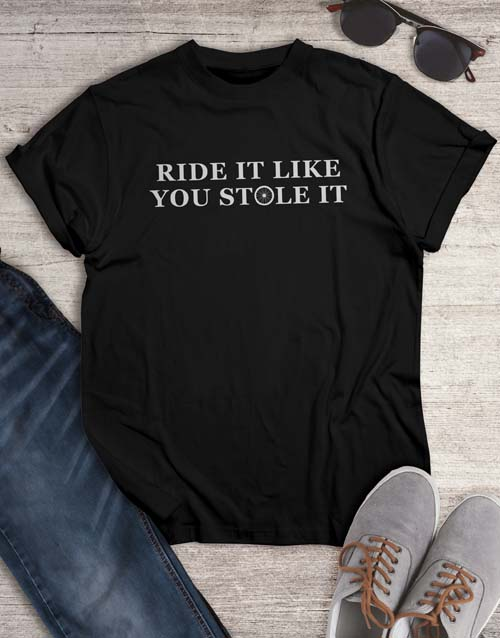 clothing: Ride It Like You Stole It T Shirt!