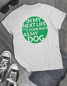 gifts: My Next Life As My Dog T Shirt!